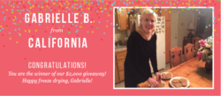Congratulations to Gabrielle B., from California. She was selected as the winner of $2000 toward a the purchase of a freeze dryer.